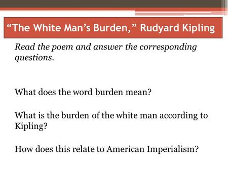 """The White Man's Burden,"" Rudyard Kipling Read the poem and answer the corresponding questions. What does the word burden mean? What is the burden of the."