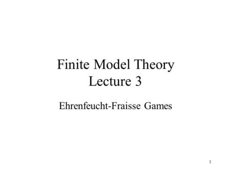 1 Finite Model Theory Lecture 3 Ehrenfeucht-Fraisse Games.