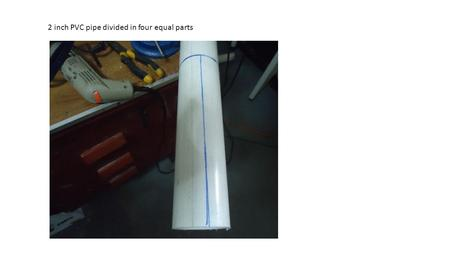 2 inch PVC pipe divided in four equal parts. Pipe is made pliable by heating.