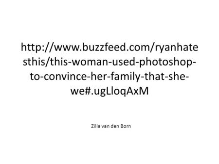 sthis/this-woman-used-photoshop- to-convince-her-family-that-she- we#.ugLloqAxM Zilla van den Born.