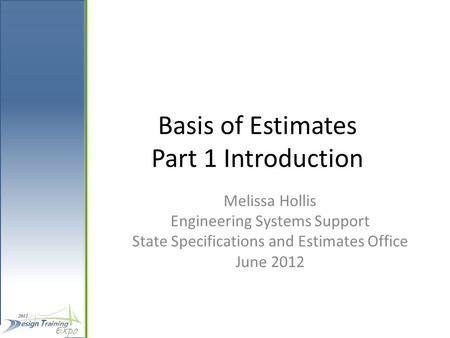 Basis of Estimates Part 1 Introduction Melissa Hollis Engineering Systems Support State Specifications and Estimates Office June 2012.