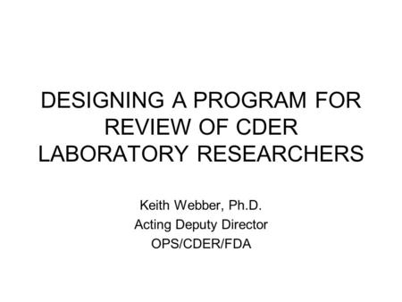 DESIGNING A PROGRAM FOR REVIEW OF CDER LABORATORY RESEARCHERS Keith Webber, Ph.D. Acting Deputy Director OPS/CDER/FDA.