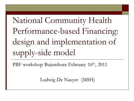 National Community Health Performance-based Financing: design and implementation of supply-side model PBF workshop Bujumbura February 16 th, 2011 Ludwig.