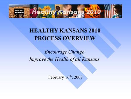 HEALTHY KANSANS 2010 PROCESS OVERVIEW Encourage Change Improve the Health of all Kansans February 16 th, 2007.
