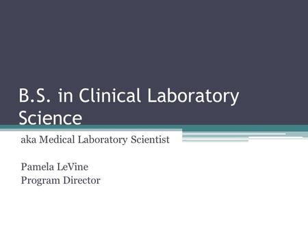 B.S. in Clinical Laboratory Science aka Medical Laboratory Scientist Pamela LeVine Program Director.