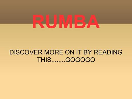 RUMBA DISCOVER MORE ON IT BY READING THIS........GOGOGO.
