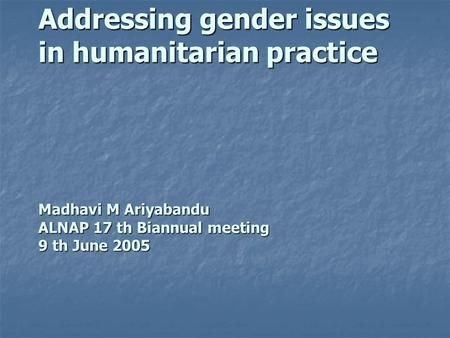 Addressing gender issues in humanitarian practice Madhavi M Ariyabandu ALNAP 17 th Biannual meeting 9 th June 2005.