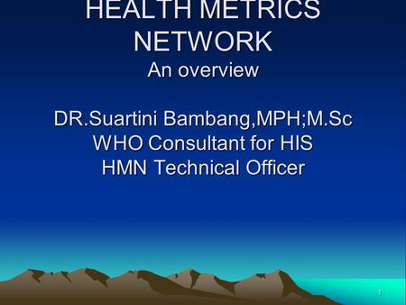 1 HEALTH METRICS NETWORK An overview DR.Suartini Bambang,MPH;M.Sc WHO Consultant for HIS HMN Technical Officer.