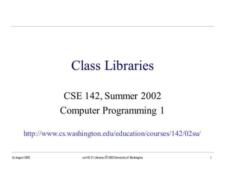 16-August-2002cse142-21-Libraries © 2002 University of Washington1 Class Libraries CSE 142, Summer 2002 Computer Programming 1