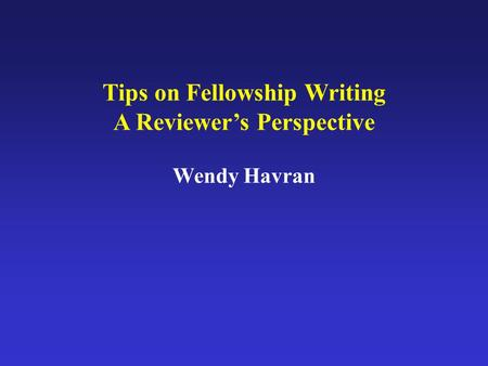 Tips on Fellowship Writing A Reviewer's Perspective Wendy Havran.