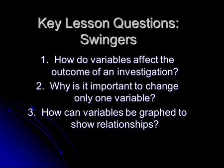 Key Lesson Questions: Swingers 1. How do variables affect the outcome of an investigation? 2. Why is it important to change only one variable? 3. How can.