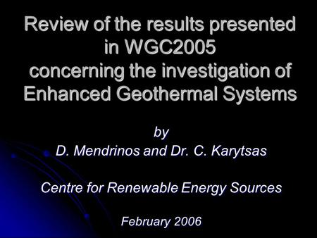 Review of the results presented in WGC2005 concerning the investigation of Enhanced Geothermal Systems by D. Mendrinos and Dr. C. Karytsas Centre for Renewable.