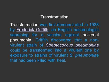 Transfromation Transformation was first demonstrated in 1928 by Frederick Griffith, an English bacteriologist searching for a vaccine against bacterial.