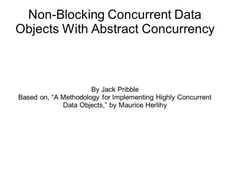 "Non-Blocking Concurrent Data Objects With Abstract Concurrency By Jack Pribble Based on, ""A Methodology for Implementing Highly Concurrent Data Objects,"""