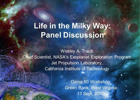 Life in the Milky Way: Panel Discussion Wesley A. Traub Chief Scientist, NASA's Exoplanet Exploration Program Jet Propulsion Laboratory, California Institute.