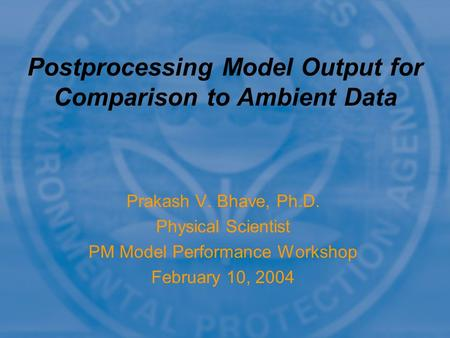 Prakash V. Bhave, Ph.D. Physical Scientist PM Model Performance Workshop February 10, 2004 Postprocessing Model Output for Comparison to Ambient Data.