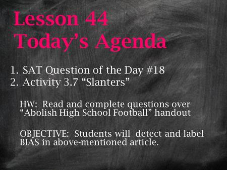 "Lesson 44 Today's Agenda 1.SAT Question of the Day #18 2.Activity 3.7 ""Slanters"" HW: Read and complete questions over ""Abolish High School Football"" handout."