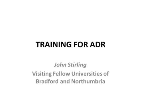 TRAINING FOR ADR John Stirling Visiting Fellow Universities of Bradford and Northumbria.