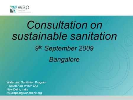 Consultation on sustainable sanitation 9 th September 2009 Bangalore Water and Sanitation Program – South Asia (WSP-SA) New Delhi, India
