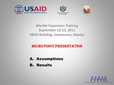 Market Expansion Training September 12-13, 2011 RBAP Building, Intramuros, Manila Micro Pinoy Presentation A. Assumptions B. Results.