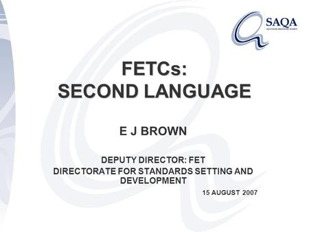 FETCs: SECOND LANGUAGE E J BROWN DEPUTY DIRECTOR: FET DIRECTORATE FOR STANDARDS SETTING AND DEVELOPMENT 15 AUGUST 2007.
