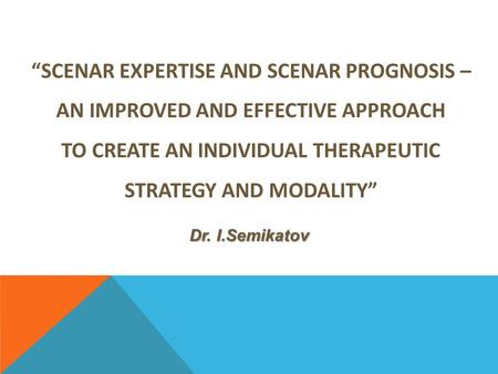 """SCENAR EXPERTISE AND SCENAR PROGNOSIS – AN IMPROVED AND EFFECTIVE APPROACH TO CREATE AN INDIVIDUAL THERAPEUTIC STRATEGY AND MODALITY"" Dr. I.Semikatov."