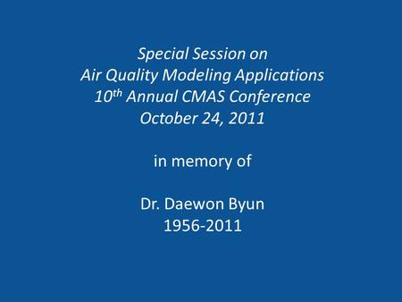 Special Session on Air Quality Modeling Applications 10 th Annual CMAS Conference October 24, 2011 in memory of Dr. Daewon Byun 1956-2011.