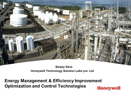 Energy Management & Efficiency Improvement Optimization and Control Technologies Sanjay Dave Honeywell Technology Solution Labs pvt. Ltd.