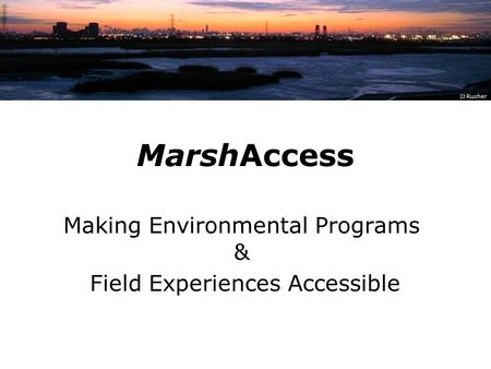 MarshAccess Making Environmental Programs & Field Experiences Accessible JJ Rusher.
