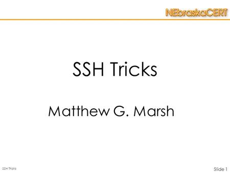SSH Tricks Slide 1 SSH Tricks Matthew G. Marsh. SSH Tricks Slide 2 Overview  SSH –What is it –How does it work  Discussion of Network Topology –Tricks.