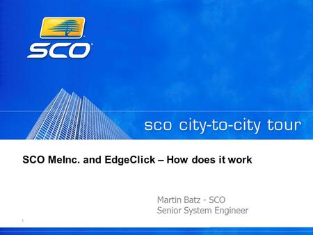1 SCO MeInc. and EdgeClick – How does it work Martin Batz - SCO Senior System Engineer.