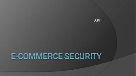 SSL. Why Is Security Important ●Security is important on E-Commerce because it makes sure that your information gets from your computer to their server.