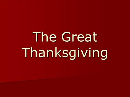 The Great Thanksgiving. Leader: The Lord be with you. Congregation:And also with you. Leader:Lift up your hearts. CongregationWe lift them up to the Lord.