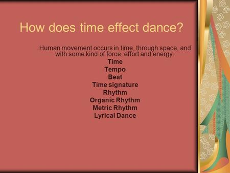 How does time effect dance? Human movement occurs in time, through space, and with some kind of force, effort and energy. Time Tempo Beat Time signature.