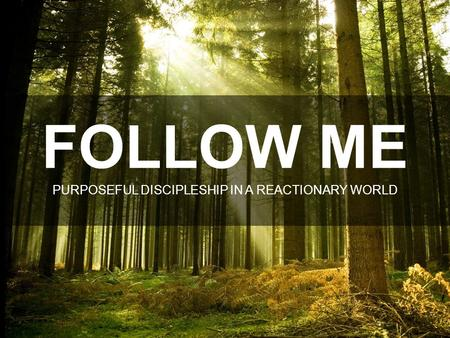 FOLLOW ME PURPOSEFUL DISCIPLESHIP IN A REACTIONARY WORLD.
