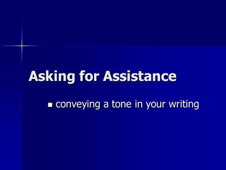 Asking for Assistance conveying a tone in your writing conveying a tone in your writing.