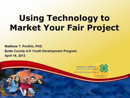 4-H Youth Development Program Using Technology to Market Your Fair Project Matthew T. Portillo, PhD. Butte County 4-H Youth Development Program April 16,