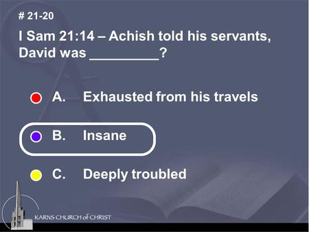 I Sam 21:14 – Achish told his servants, David was _________? # 21-20 A. Exhausted from his travels B. Insane C. Deeply troubled.