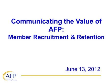 Communicating the Value of AFP: Member Recruitment & Retention June 13, 2012.
