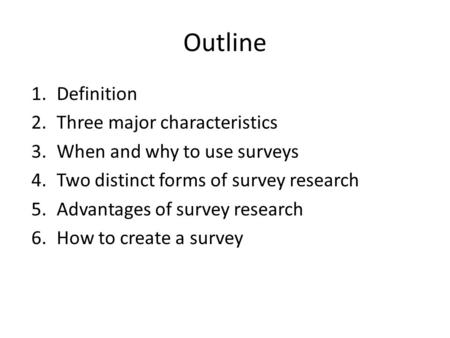 Outline 1.Definition 2.Three major characteristics 3.When and why to use surveys 4.Two distinct forms of survey research 5.Advantages of survey research.
