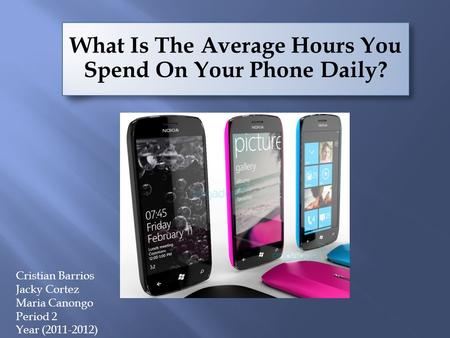 What Is The Average Hours You Spend On Your Phone Daily? Cristian Barrios Jacky Cortez Maria Canongo Period 2 Year (2011-2012)