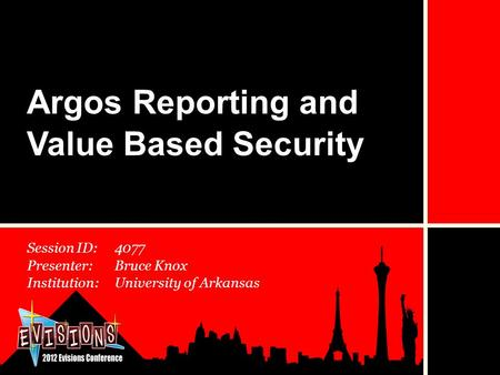 Session ID:4077 Presenter:Bruce Knox Institution:University of Arkansas Argos Reporting and Value Based Security.