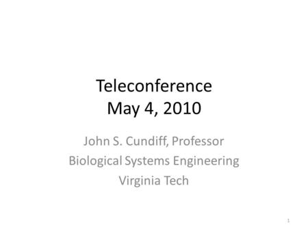 Teleconference May 4, 2010 John S. Cundiff, Professor Biological Systems Engineering Virginia Tech 1.