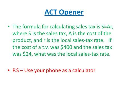 ACT Opener The formula for calculating sales tax is S=Ar, where S is the sales tax, A is the cost of the product, and r is the local sales-tax rate. If.