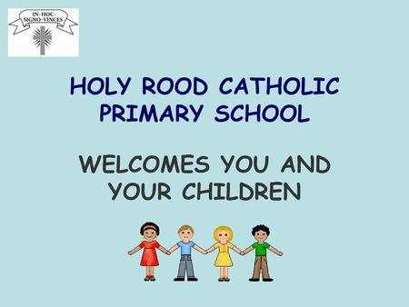 HOLY ROOD CATHOLIC PRIMARY SCHOOL WELCOMES YOU AND YOUR CHILDREN.