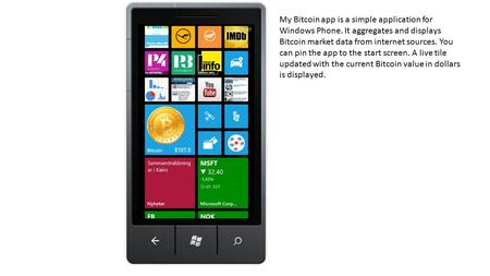 My Bitcoin app is a simple application for Windows Phone. It aggregates and displays Bitcoin market data from internet sources. You can pin the app to.