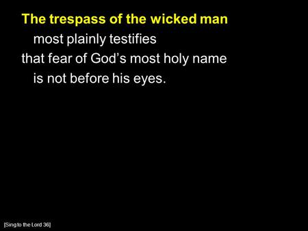 The trespass of the wicked man most plainly testifies that fear of God's most holy name is not before his eyes. [Sing to the Lord 36]