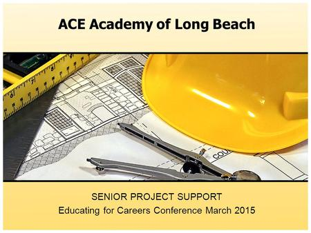 ACE Academy of Long Beach SENIOR PROJECT SUPPORT Educating for Careers Conference March 2015.