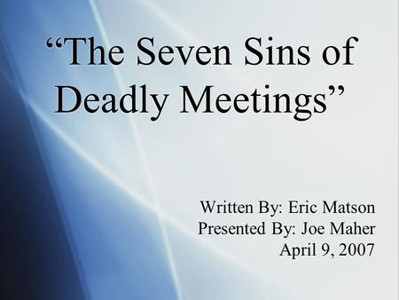 """The Seven Sins of Deadly Meetings"" Written By: Eric Matson Presented By: Joe Maher April 9, 2007."