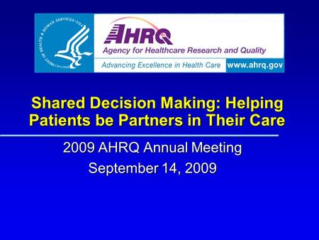 Shared Decision Making: Helping Patients be Partners in Their Care 2009 AHRQ Annual Meeting September 14, 2009.